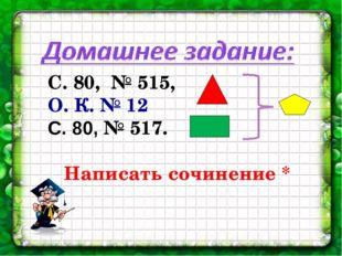 С. 80, № 515, О. К. № 12 С. 80, № 517. Написать сочинение *
