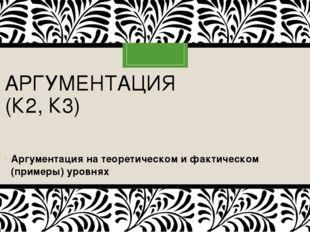 АРГУМЕНТАЦИЯ (К2, К3) Аргументация на теоретическом и фактическом (примеры)
