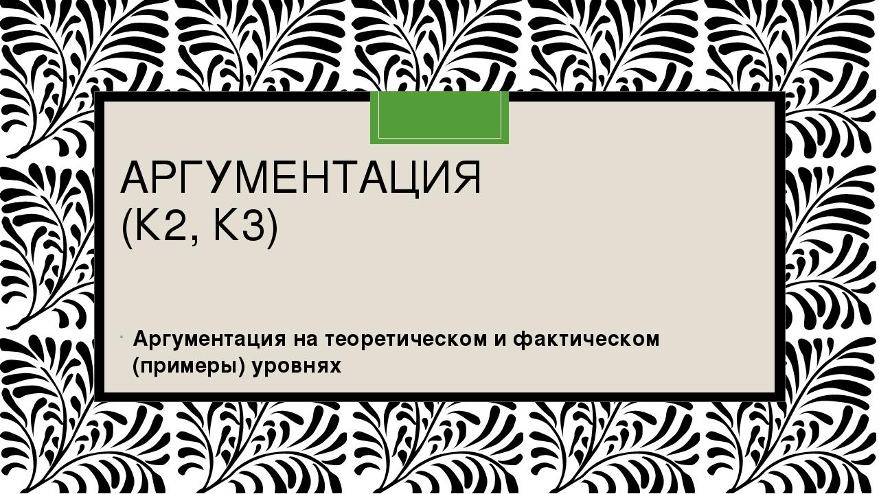 АРГУМЕНТАЦИЯ (К2, К3) Аргументация на теоретическом и фактическом (примеры)...