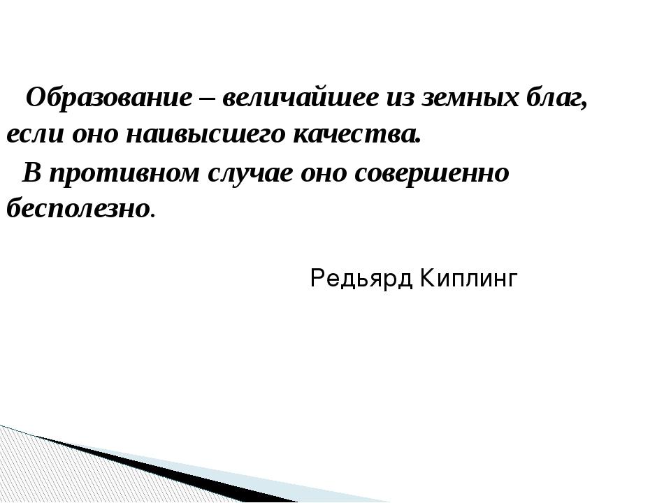 Образование – величайшее из земных благ, если оно наивысшего качества. В про...