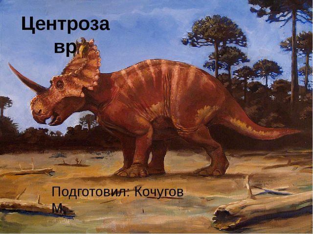 Центрозавр Подготовил: Кочугов М.
