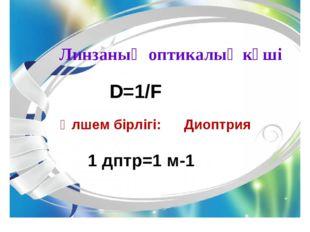 Линзаның оптикалық күші D=1/F Өлшем бірлігі: Диоптрия 1 дптр=1 м-1