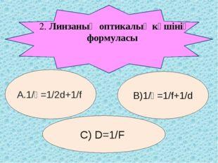 2. Линзаның оптикалық күшінің формуласы А.1/Ғ=1/2d+1/f В)1/Ғ=1/f+1/d С) D=1/F