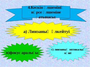 4.Кескін өлшемінің нәрсе өлшеміне қатынасы: а) Линзаның үлкейтуі в)фокус арал