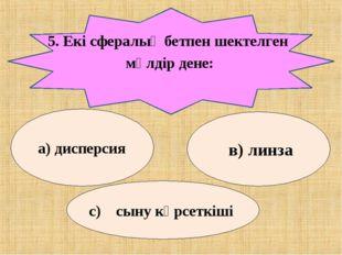 5. Екі сфералық бетпен шектелген мөлдір дене: а) дисперсия в) линза с) сыну к