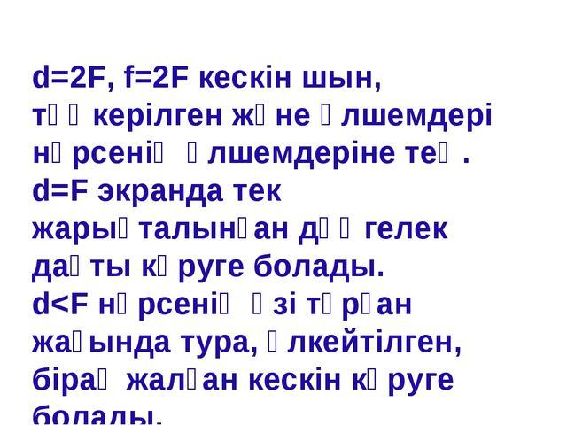 d=2F, f=2F кескін шын, төңкерілген және өлшемдері нәрсенің өлшемдеріне тең....