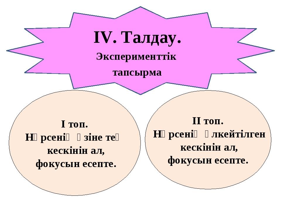 ІV. Талдау. Эксперименттік тапсырма І топ. Нәрсенің өзіне тең кескінін ал, фо...