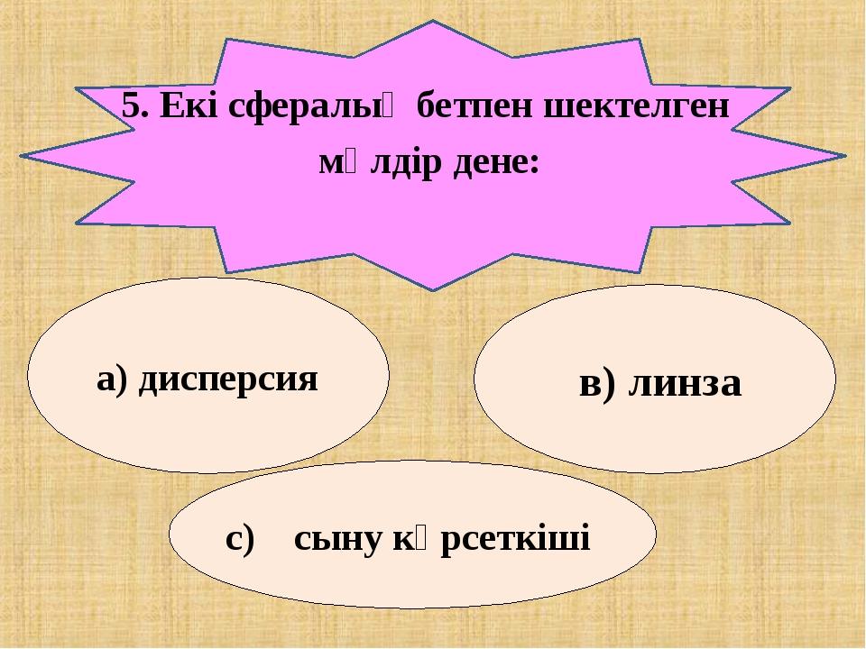 5. Екі сфералық бетпен шектелген мөлдір дене: а) дисперсия в) линза с) сыну к...