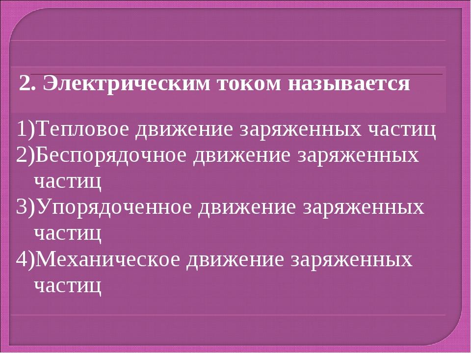 2. Электрическим током называется Тепловое движение заряженных частиц Беспор...