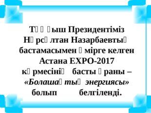 Тұңғыш Президентіміз Нұрсұлтан Назарбаевтың бастамасымен өмірге келген Астана