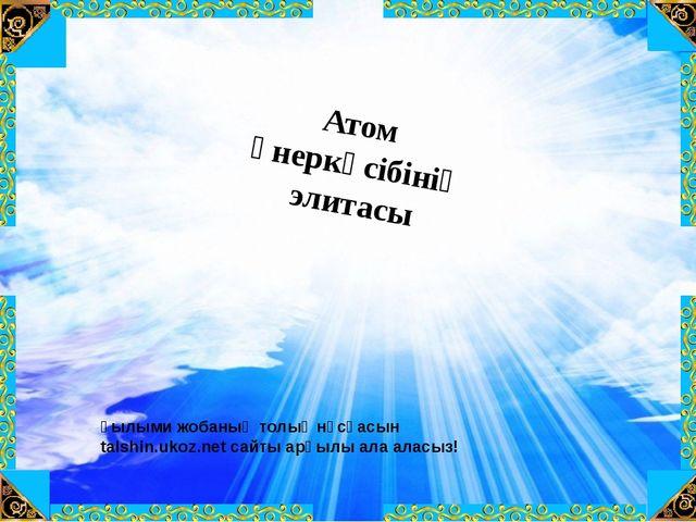 Атом өнеркәсібінің элитасы Ғылыми жобаның толық нұсқасын talshin.ukoz.net сай...