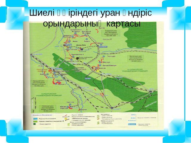 Шиелі өңіріндегі уран өндіріс орындарының картасы