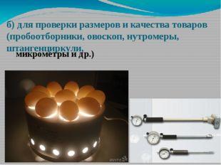б) для проверки размеров и качества товаров (пробоотборники, овоскоп, нутроме