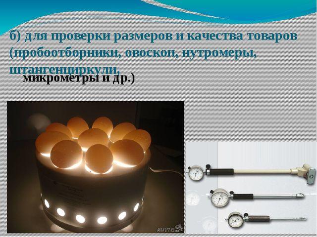 б) для проверки размеров и качества товаров (пробоотборники, овоскоп, нутроме...