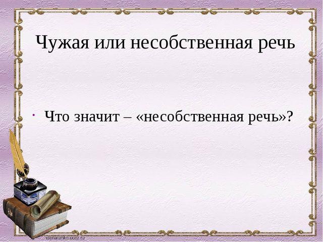Чужая или несобственная речь Что значит – «несобственная речь»?