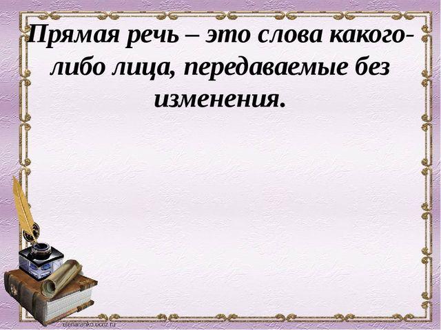 Прямая речь – это слова какого-либо лица, передаваемые без изменения.