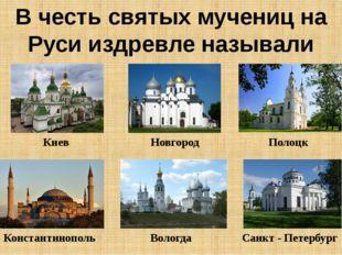 В честь святых мучениц на Руси издревле называли храмы Киев Новгород Полоцк К