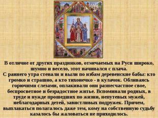 В отличие от других праздников, отмечаемых на Руси широко, шумно и весело, эт