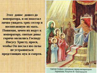 Этот донос дошел до императора, и он пожелал лично увидеть трех сестер и вос