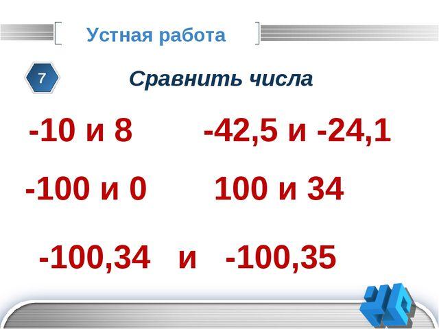 Устная работа 7 Сравнить числа -10 и 8 -42,5 и -24,1 100 и 34 -100 и 0 -100,3...