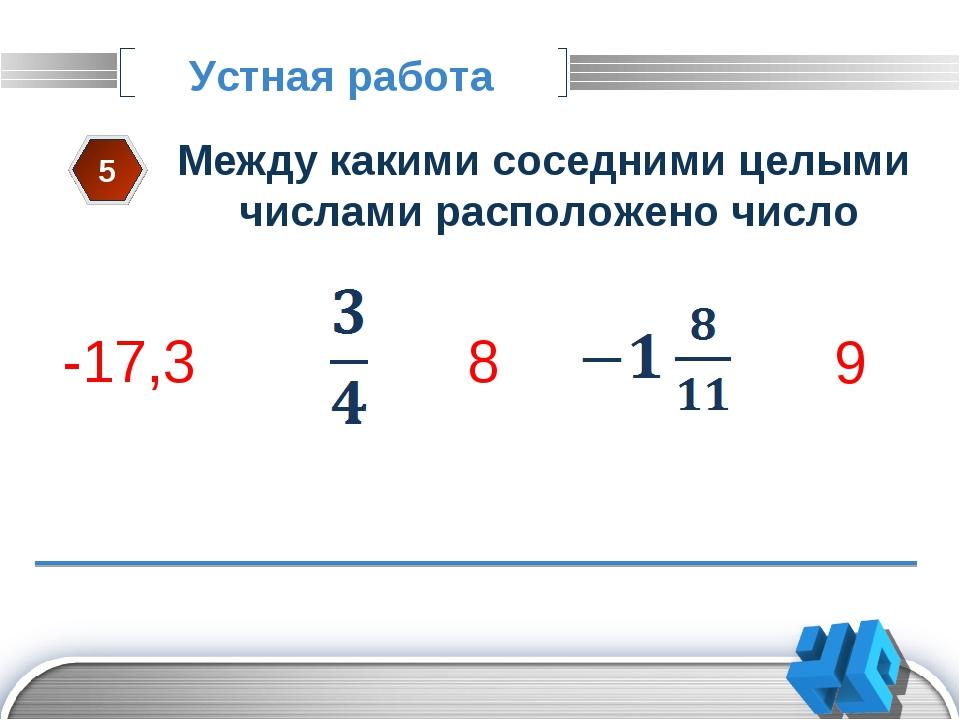 Устная работа 5 Между какими соседними целыми числами расположено число 3 4 -...