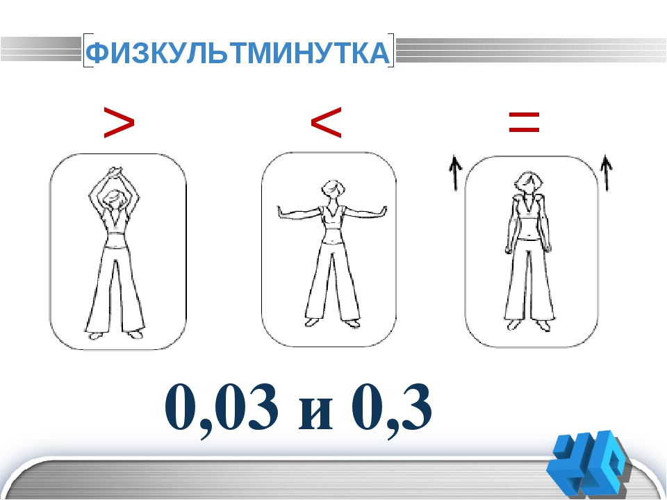 ФИЗКУЛЬТМИНУТКА > < = 0,03 и 0,3 15 и -15,4 -10,4 и -10,3 10-6 и -1+5 21 и -1...