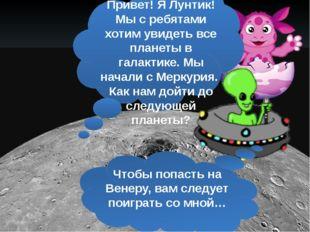Привет! Я Лунтик! Мы с ребятами хотим увидеть все планеты в галактике. Мы на