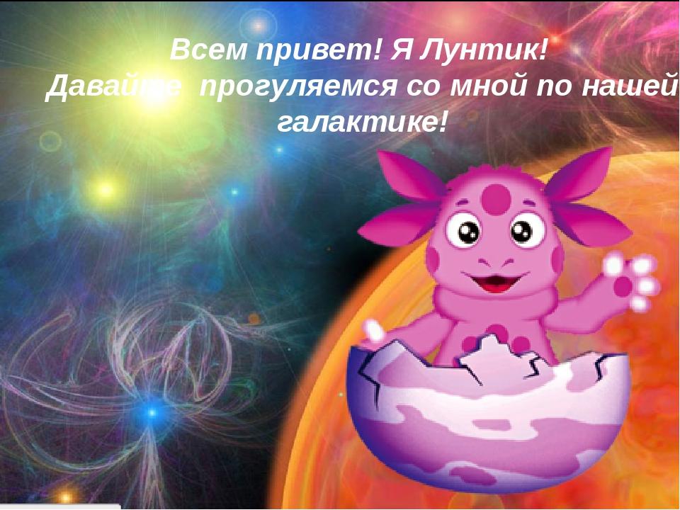 Всем привет! Я Лунтик! Давайте прогуляемся со мной по нашей галактике!