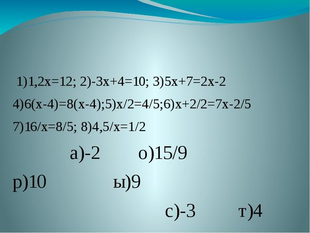 1)1,2х=12; 2)-3х+4=10; 3)5х+7=2х-2 4)6(х-4)=8(х-4);5)х/2=4/5;6)х+2/2=7х-2/5...