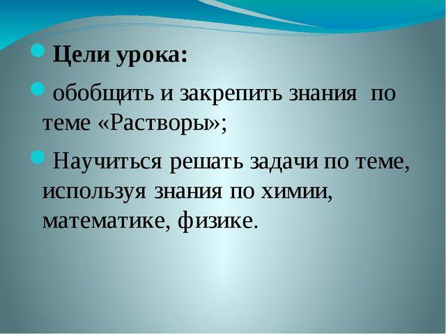 Цели урока: обобщить и закрепить знания по теме «Растворы»; Научиться решать...