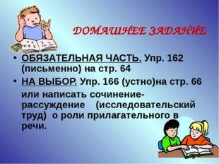 ДОМАШНЕЕ ЗАДАНИЕ ОБЯЗАТЕЛЬНАЯ ЧАСТЬ. Упр. 162 (письменно) на стр. 64 НА ВЫБО