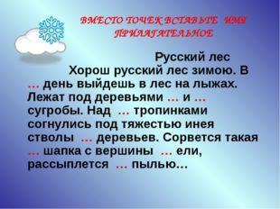 ВМЕСТО ТОЧЕК ВСТАВЬТЕ ИМЯ ПРИЛАГАТЕЛЬНОЕ Русский лес Хорош русский лес зимою.
