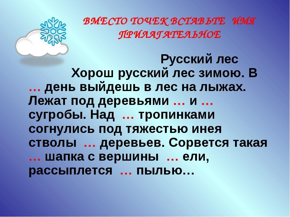 ВМЕСТО ТОЧЕК ВСТАВЬТЕ ИМЯ ПРИЛАГАТЕЛЬНОЕ Русский лес Хорош русский лес зимою....