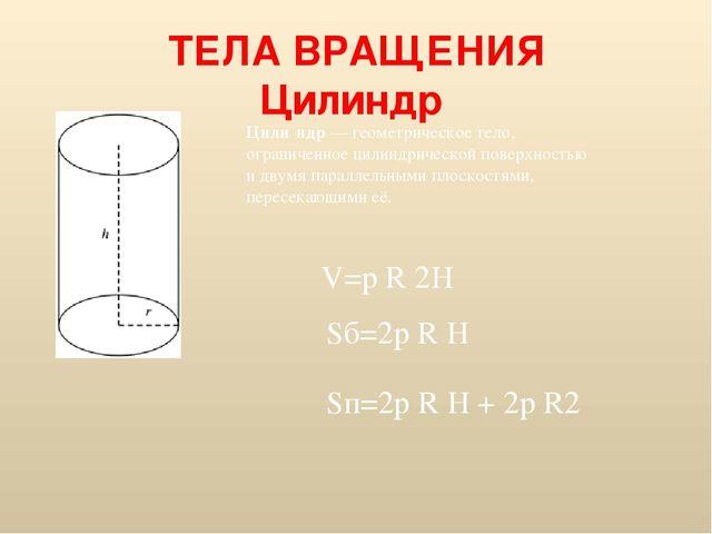 ТЕЛА ВРАЩЕНИЯ Цилиндр Цили́ндр—геометрическое тело, ограниченное цилиндриче...