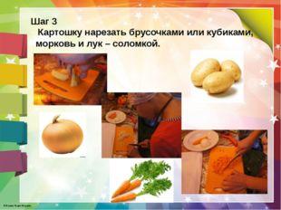 Шаг 3 Картошку нарезать брусочками или кубиками, морковь и лук – соломкой. ©