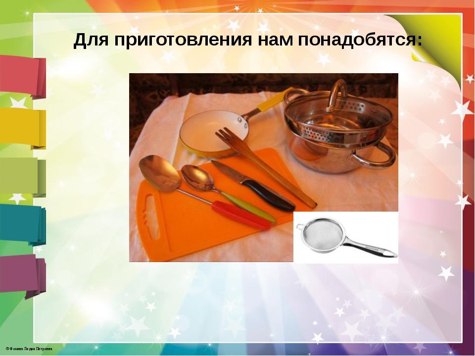 Для приготовления нам понадобятся: © Фокина Лидия Петровна
