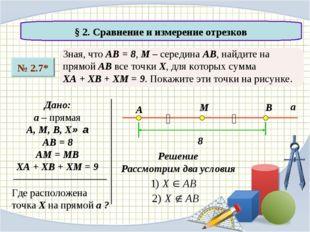 § 2. Сравнение и измерение отрезков № 2.7* Зная, что АВ = 8, М – середина АВ