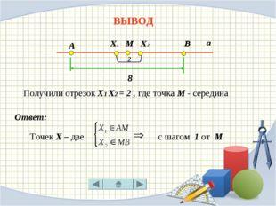 ВЫВОД Точек Х – две с шагом 1 от М Ответ: А М В 8 а Х1 Х2 2 Получили отрезок