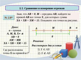 § 2. Сравнение и измерение отрезков № 2.8* Зная, что АВ = 8, М – середина АВ