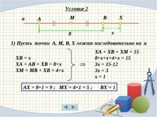 Условие 2 А М В ‖ ‖ а Х 8 х ХА + ХВ + ХМ = 15 8+х+х+4+х = 15 3х = 15-12 3х =