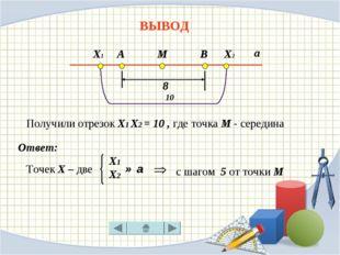ВЫВОД Точек Х – две с шагом 5 от точки М Ответ: А М В 8 а Х1 Х2 10 Х1 Х2 ∈ а
