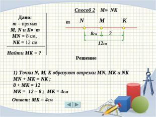 m N M K Дано: m – прямая M, N и K∈ m MN = 8 см, NK = 12 см 8см 12см ? Способ