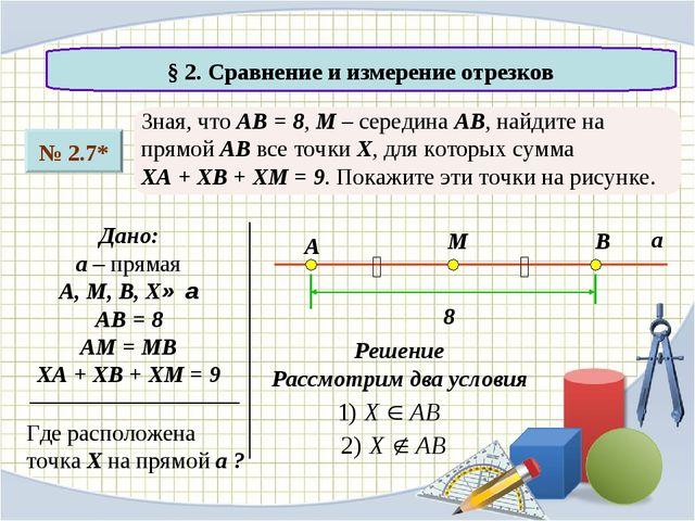§ 2. Сравнение и измерение отрезков № 2.7* Зная, что АВ = 8, М – середина АВ...