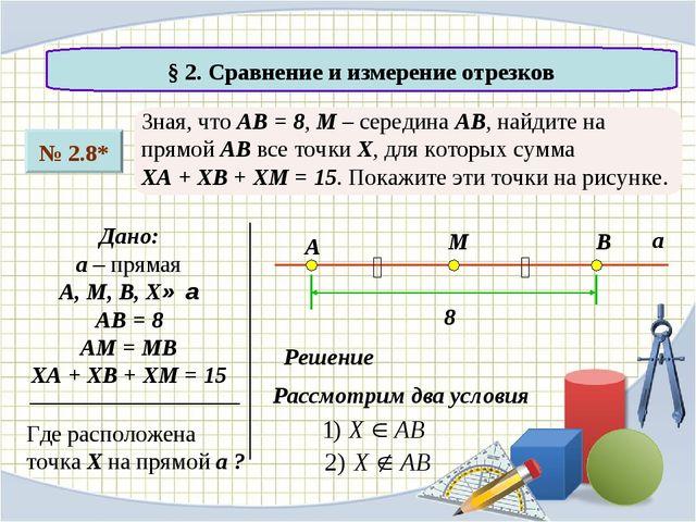 § 2. Сравнение и измерение отрезков № 2.8* Зная, что АВ = 8, М – середина АВ...