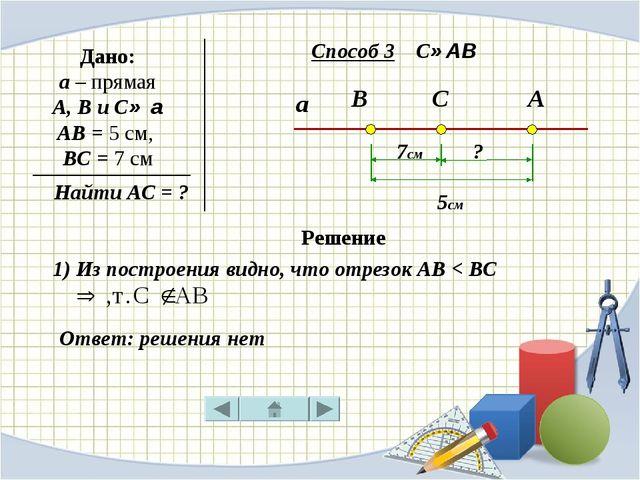 а В С А Дано: a – прямая А, В и С∈ а АВ = 5 см, ВС = 7 см Найти АС = ? 7см 5с...