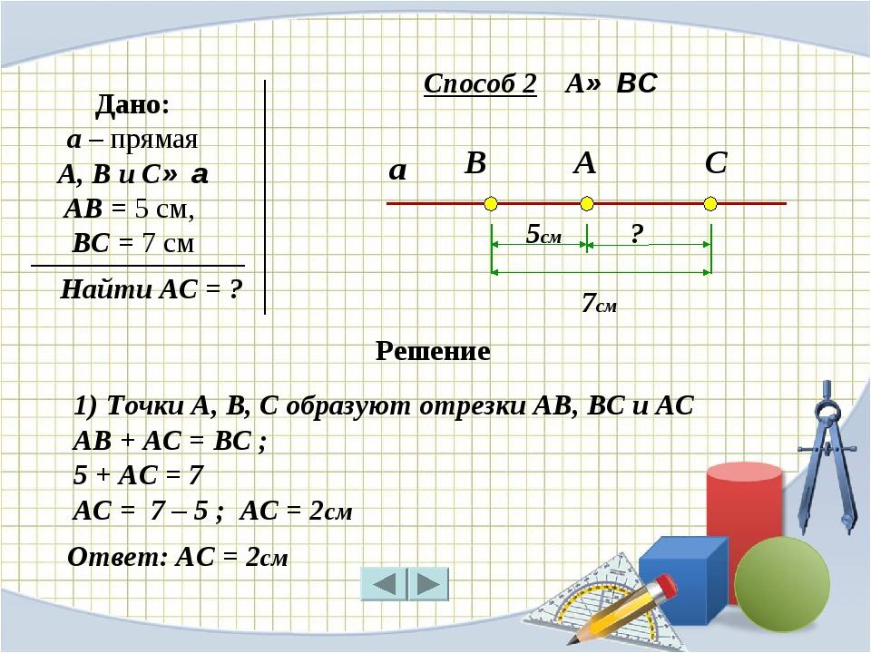 а В А С Дано: a – прямая А, В и С∈ а АВ = 5 см, ВС = 7 см Найти АС = ? 5см 7с...
