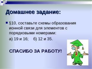 Домашнее задание: §10, составьте схемы образования ионной связи для элементов
