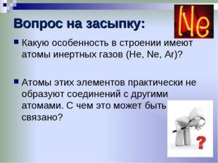 Вопрос на засыпку: Какую особенность в строении имеют атомы инертных газов (H