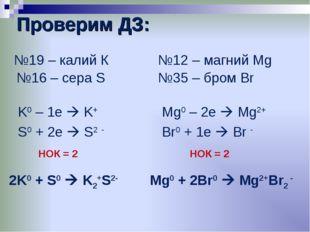 Проверим ДЗ:     №19 – калий К K0 – 1e  K+ S0 + 2e  S2 - 2K0 + S0  K2+