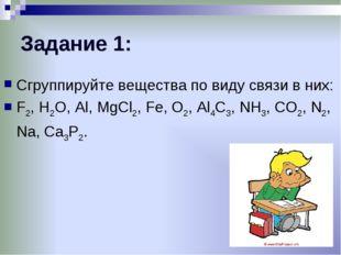 Задание 1: Сгруппируйте вещества по виду связи в них: F2, H2O, Al, MgCl2, Fe,